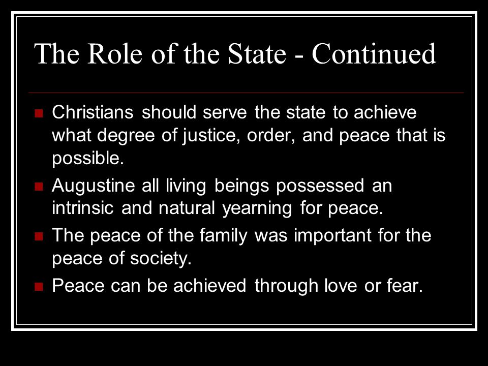 The Role of the State - Continued Christians should serve the state to achieve what degree of justice, order, and peace that is possible. Augustine al