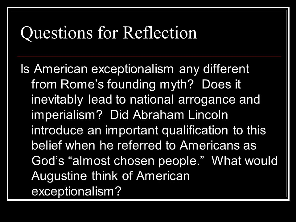 Questions for Reflection Is American exceptionalism any different from Romes founding myth? Does it inevitably lead to national arrogance and imperial