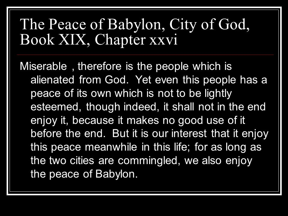The Peace of Babylon, City of God, Book XIX, Chapter xxvi Miserable, therefore is the people which is alienated from God. Yet even this people has a p