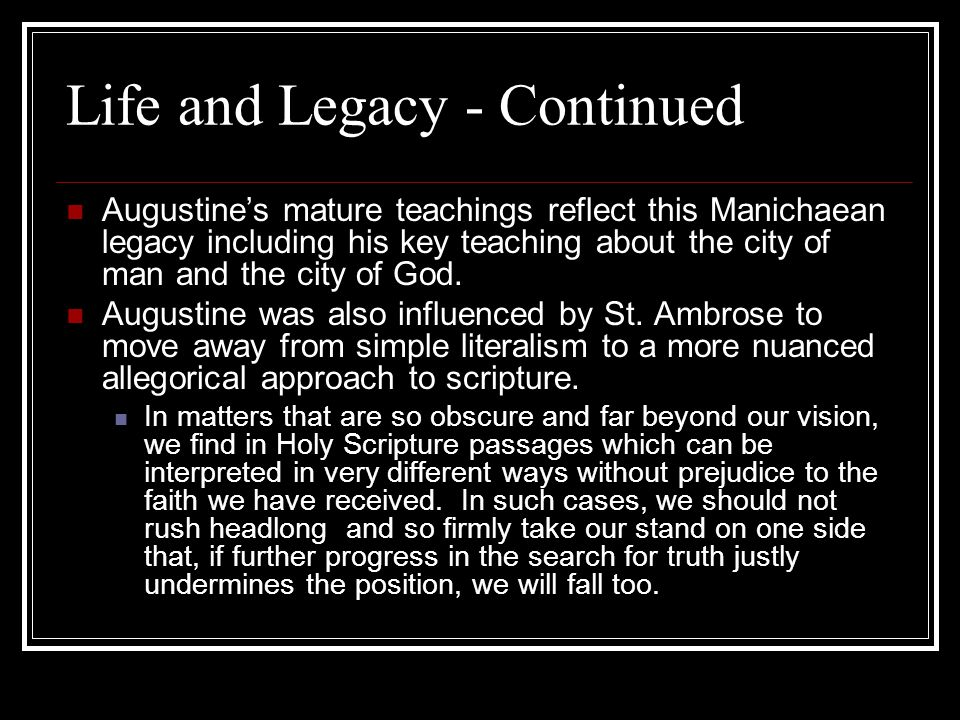 Life and Legacy - Continued Augustines mature teachings reflect this Manichaean legacy including his key teaching about the city of man and the city o