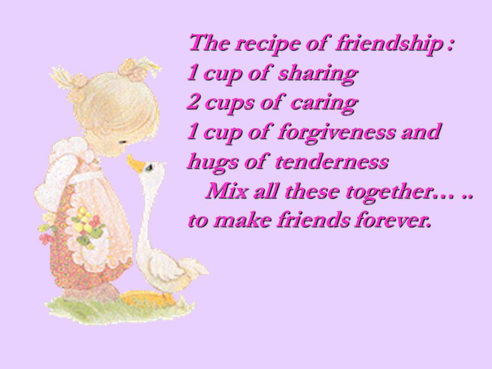 The recipe of friendship : 1 cup of sharing 2 cups of caring 1 cup of forgiveness and hugs of tenderness Mix all these together ….. Mix all these toge