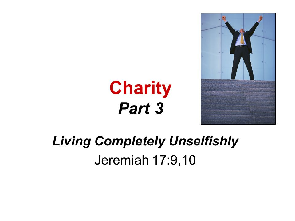 Charity Part 3 Living Completely Unselfishly Jeremiah 17:9,10