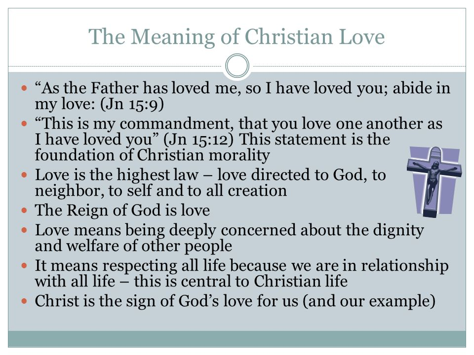 The Meaning of Christian Love As the Father has loved me, so I have loved you; abide in my love: (Jn 15:9) This is my commandment, that you love one another as I have loved you (Jn 15:12) This statement is the foundation of Christian morality Love is the highest law – love directed to God, to neighbor, to self and to all creation The Reign of God is love Love means being deeply concerned about the dignity and welfare of other people It means respecting all life because we are in relationship with all life – this is central to Christian life Christ is the sign of Gods love for us (and our example)