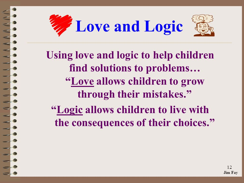 Jim Fay 12 Love and Logic Using love and logic to help children find solutions to problems… Love allows children to grow through their mistakes.