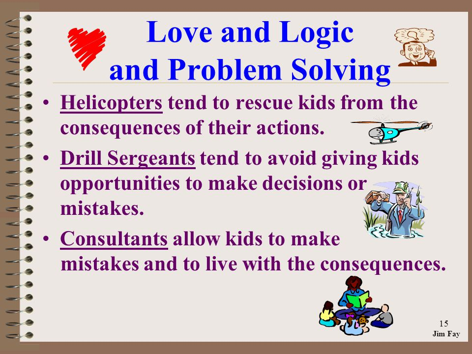 Jim Fay 15 Love and Logic and Problem Solving Helicopters tend to rescue kids from the consequences of their actions.