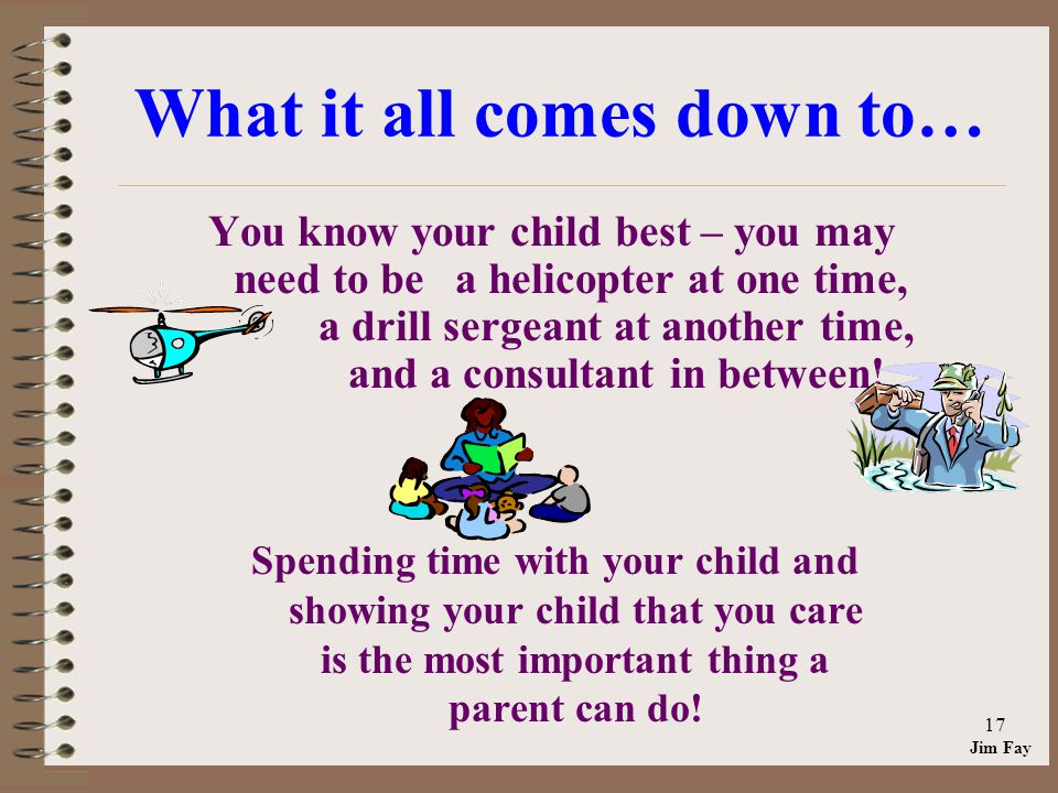 Jim Fay 17 What it all comes down to… You know your child best – you may need to be a helicopter at one time, a drill sergeant at another time, and a consultant in between.