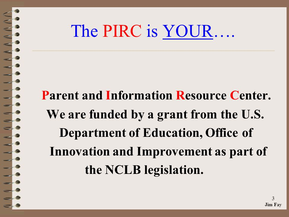 Jim Fay 3 The PIRC is YOUR…. Parent and Information Resource Center.