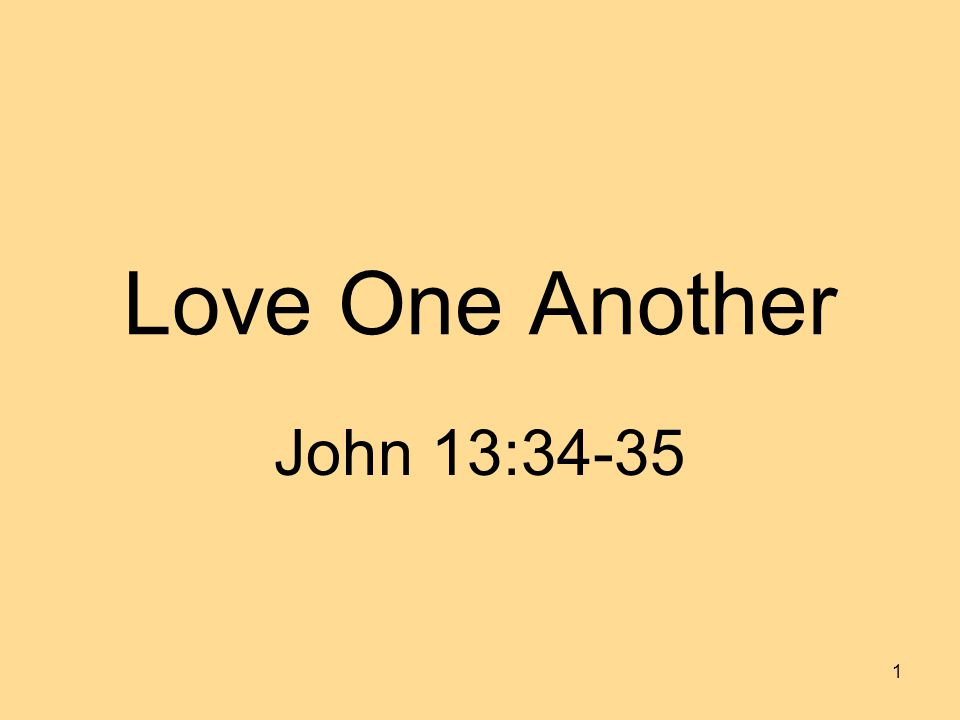Love One Another John 13:34-35 1