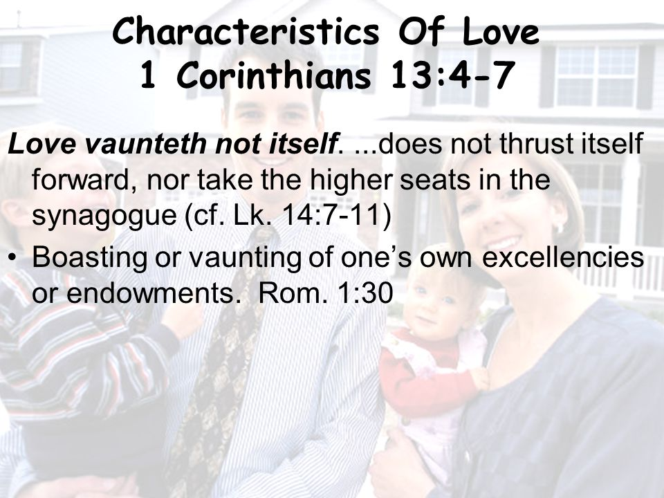 11 Characteristics Of Love 1 Corinthians 13:4-7 Love vaunteth not itself....does not thrust itself forward, nor take the higher seats in the synagogue