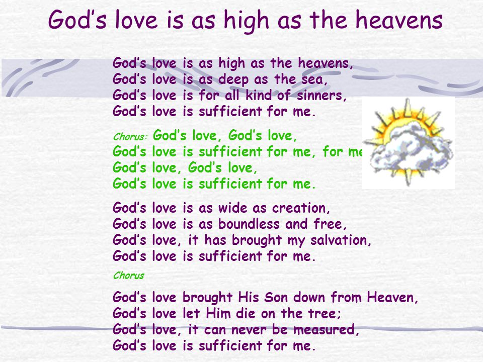 Gods love is as high as the heavens Gods love is as high as the heavens, Gods love is as deep as the sea, Gods love is for all kind of sinners, Gods love is sufficient for me.