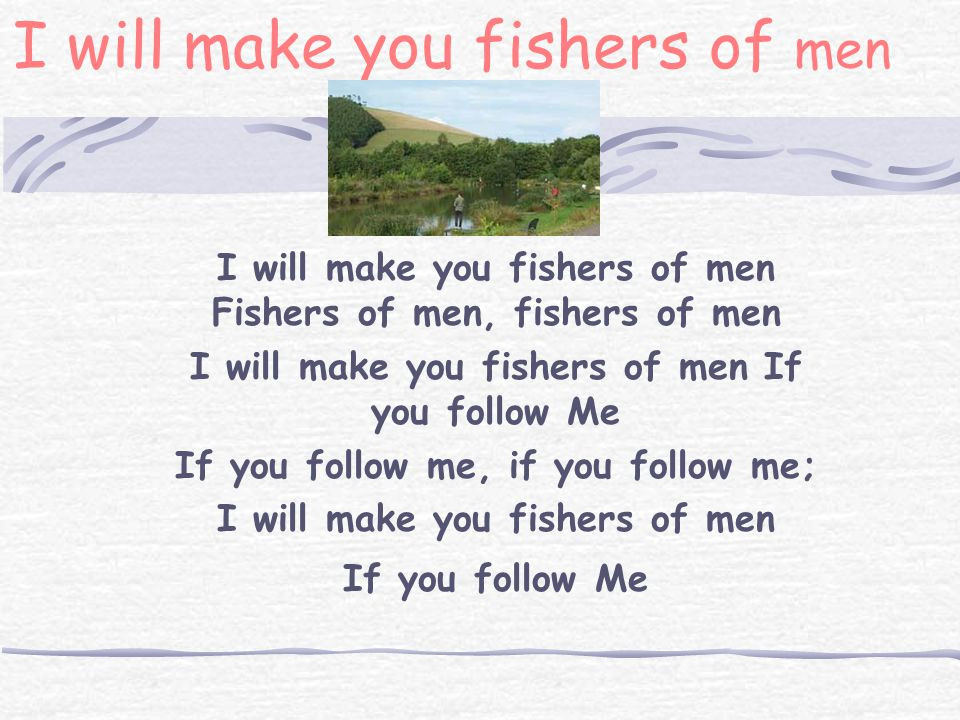 I will make you fishers of men I will make you fishers of men Fishers of men, fishers of men I will make you fishers of men If you follow Me If you follow me, if you follow me; I will make you fishers of men If you follow Me