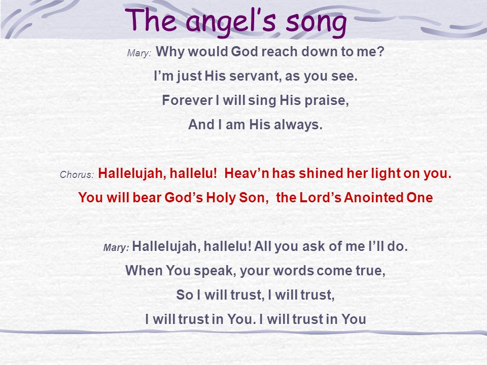 The angels song Mary: Why would God reach down to me.