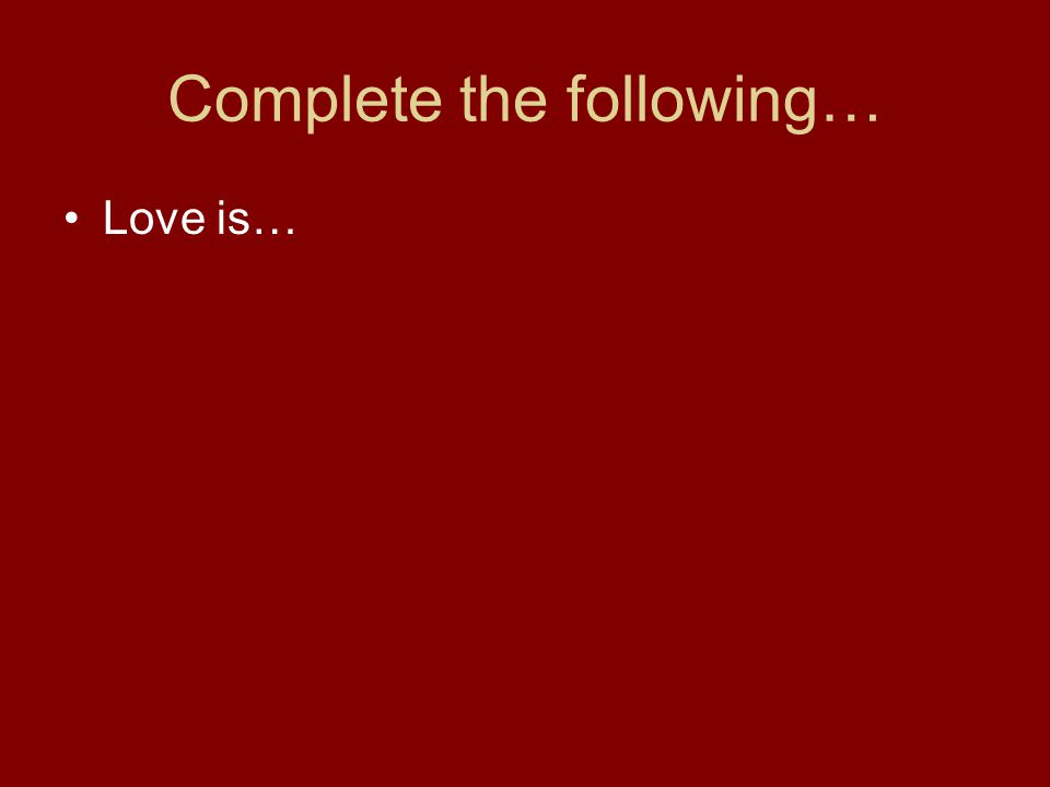 Complete the following… Love is…