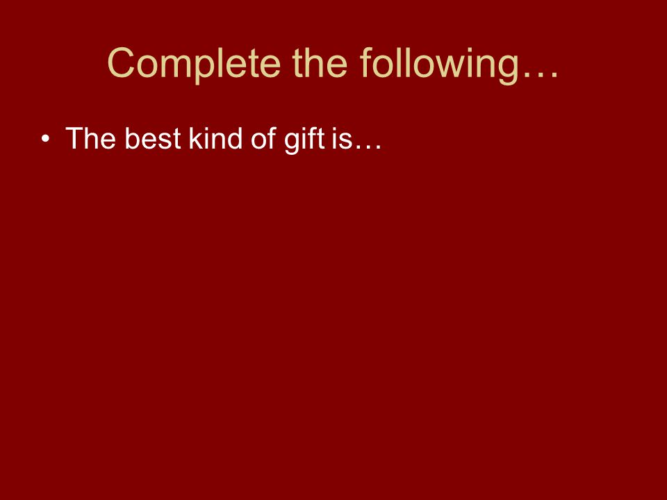 Complete the following… The best kind of gift is…