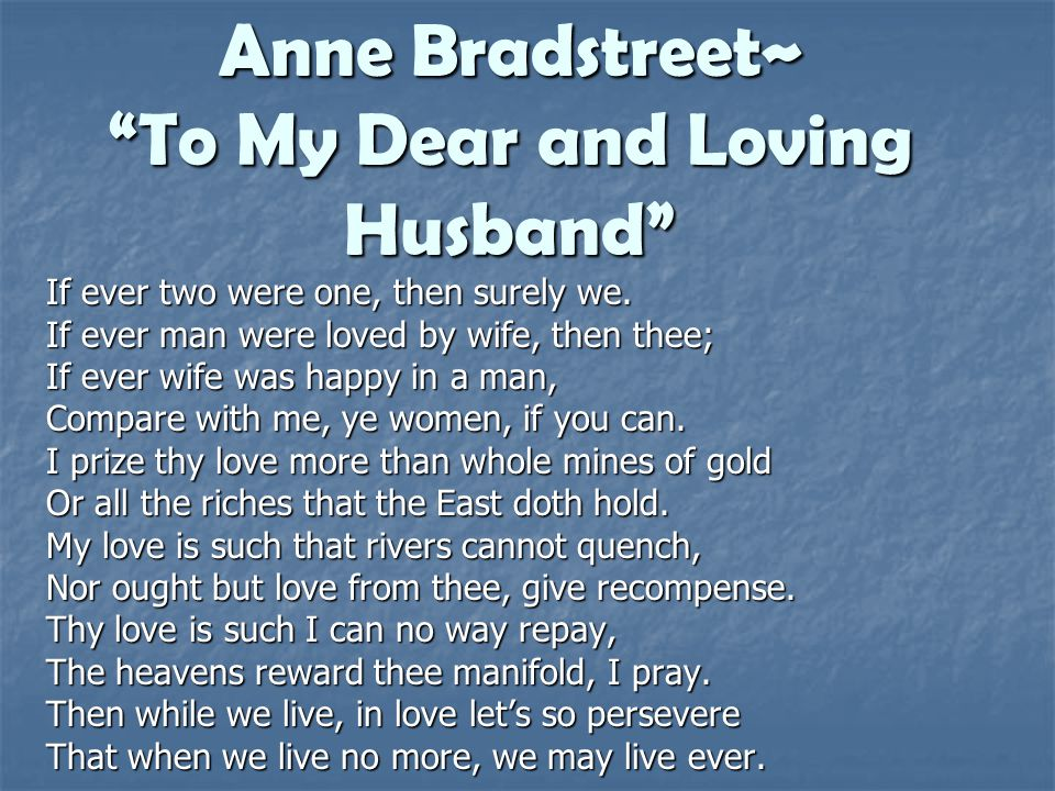 Anne Bradstreet~ To My Dear and Loving Husband If ever two were one, then surely we. If ever man were loved by wife, then thee; If ever wife was happy