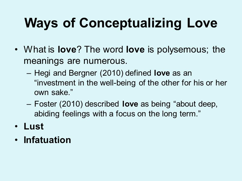 Falling in Love: Psychological Conditions for Love Perception of Reciprocal Liking Personality Qualities Self-Esteem: Having a high self-esteem provides the following benefits: –Allows you to believe that others are capable of loving you –Allows one to be open and honest about strengths and weaknesses and accepting them in oneself and others –Allows one to feel equal to others –Allows one to take responsibility of ones own feelings –Allows one to validate oneself and not expect the partner to do this –Permits one to feel empathy –Allows separateness and interdependence