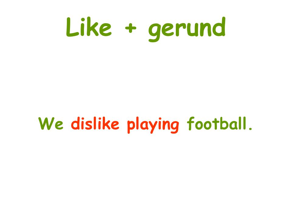Like + gerund We dislike playing football.