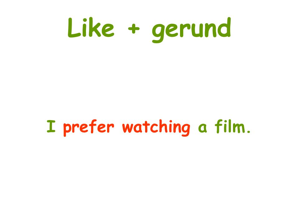 Like + gerund I prefer watching a film.