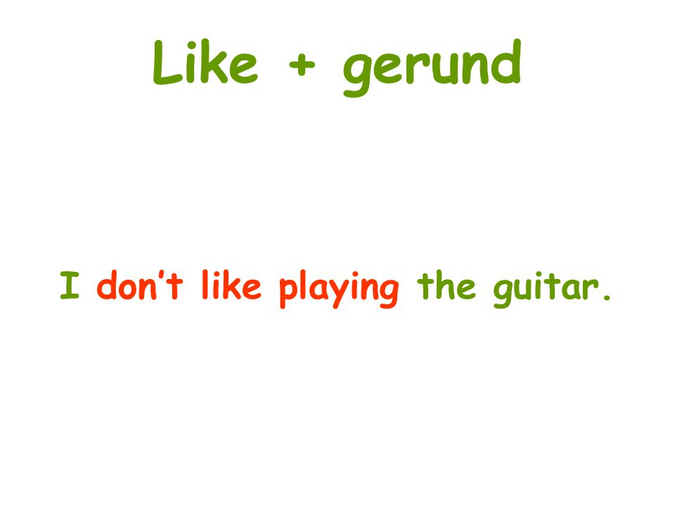 Like + gerund I dont like playing the guitar.