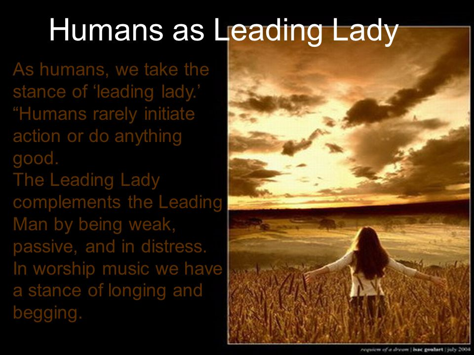 Humans as Leading Lady As humans, we take the stance of leading lady.