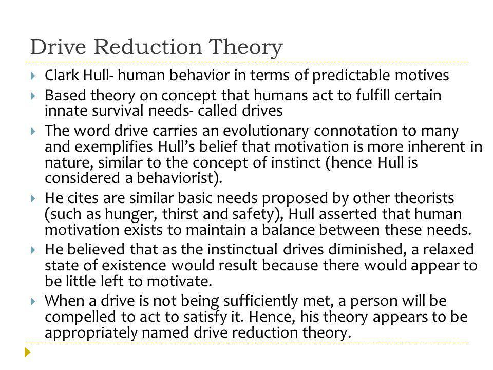 Arousal Theory While drive reduction theory proposes that humans seek to reduce drives by meeting needs, arousal theory proposes that we are seeking to be constantly aroused.