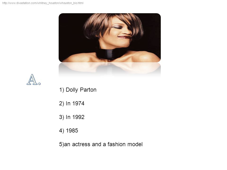 http://www.divastation.com/whitney_houston/whouston_bio.html 1) Dolly Parton 2) In 1974 3) In 1992 4) 1985 5)an actress and a fashion model