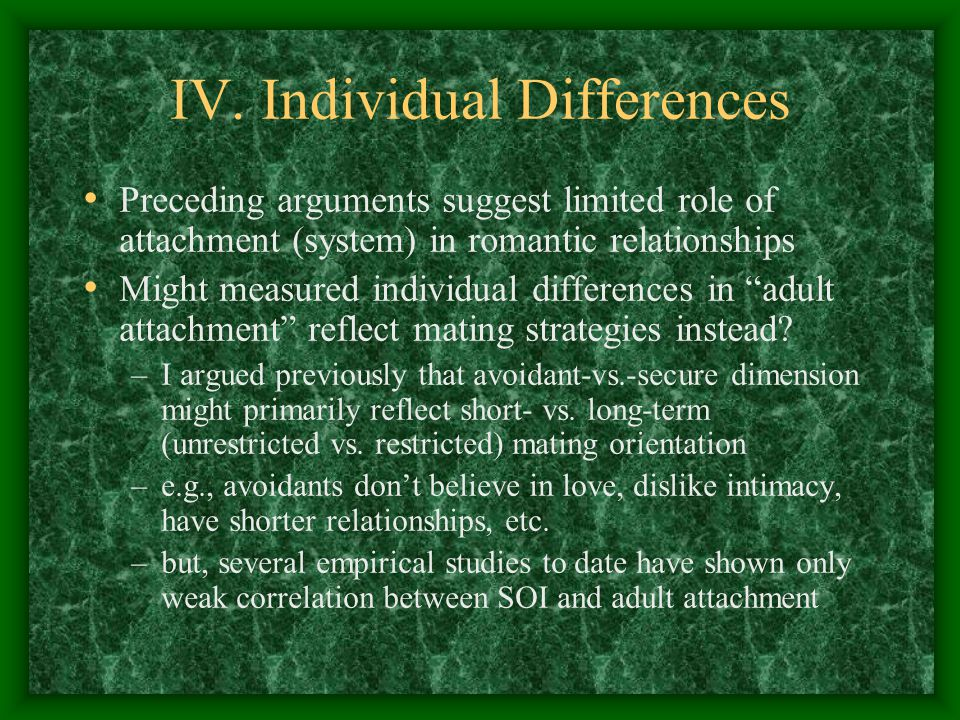 IV. Individual Differences Preceding arguments suggest limited role of attachment (system) in romantic relationships Might measured individual differe