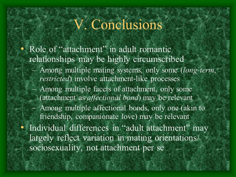 V. Conclusions Role of attachment in adult romantic relationships may be highly circumscribed –Among multiple mating systems, only some (long-term, re