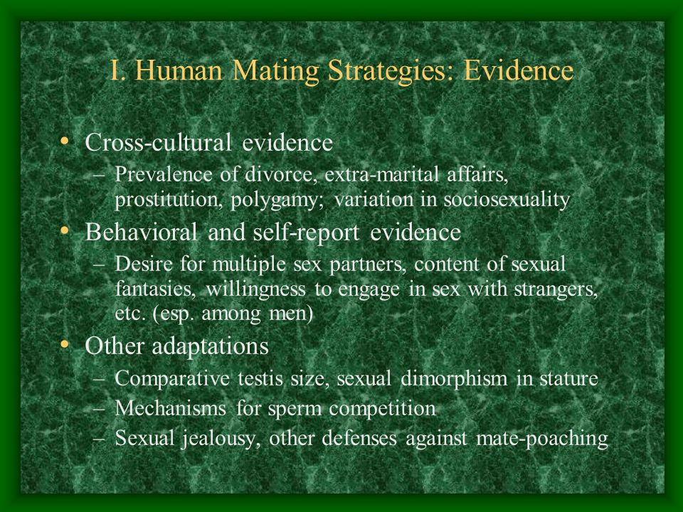 I. Human Mating Strategies: Evidence Cross-cultural evidence –Prevalence of divorce, extra-marital affairs, prostitution, polygamy; variation in socio