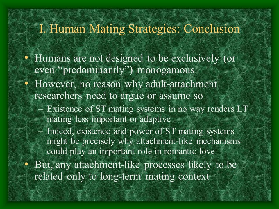 I. Human Mating Strategies: Conclusion Humans are not designed to be exclusively (or even predominantly) monogamous However, no reason why adult-attac