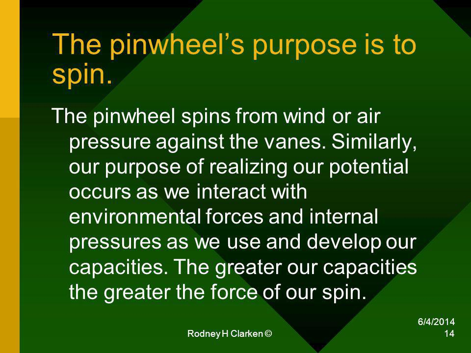 6/4/2014 Rodney H Clarken © 14 The pinwheels purpose is to spin. The pinwheel spins from wind or air pressure against the vanes. Similarly, our purpos