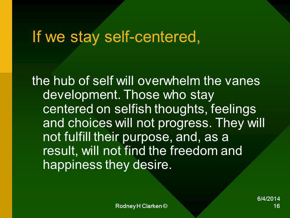6/4/2014 Rodney H Clarken © 16 If we stay self-centered, the hub of self will overwhelm the vanes development. Those who stay centered on selfish thou
