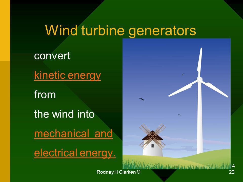 6/4/2014 Rodney H Clarken © 22 Wind turbine generators convert kinetic energy from the wind into mechanical and electrical energy.
