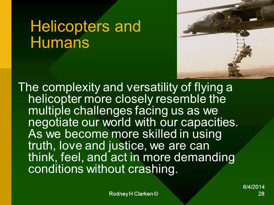 6/4/2014 Rodney H Clarken © 28 Helicopters and Humans The complexity and versatility of flying a helicopter more closely resemble the multiple challen
