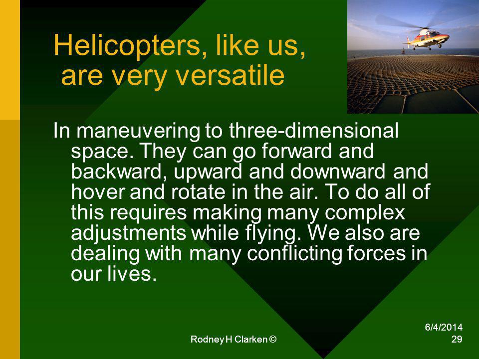 6/4/2014 Rodney H Clarken © 29 Helicopters, like us, are very versatile In maneuvering to three-dimensional space. They can go forward and backward, u