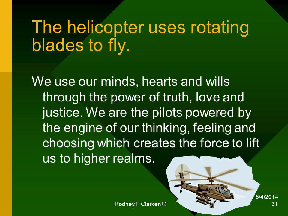 The helicopter uses rotating blades to fly. We use our minds, hearts and wills through the power of truth, love and justice. We are the pilots powered