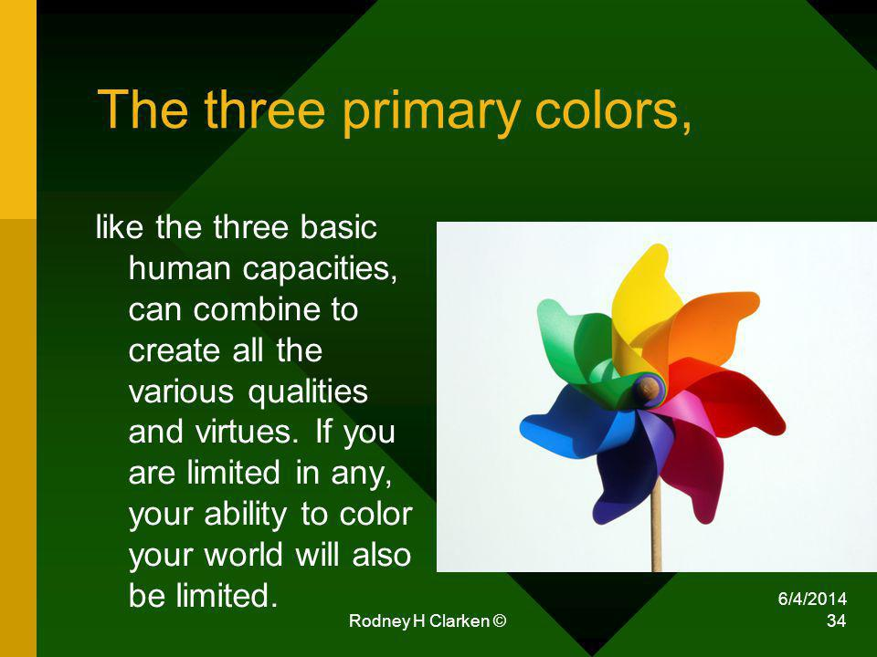 The three primary colors, like the three basic human capacities, can combine to create all the various qualities and virtues. If you are limited in an