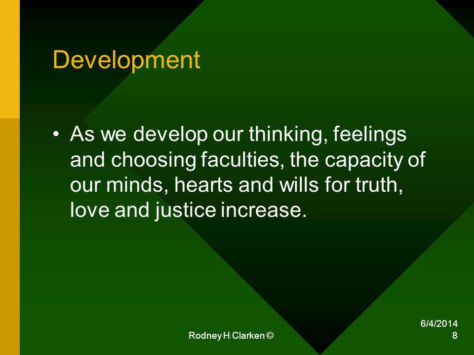 Rodney H Clarken © 8 Development As we develop our thinking, feelings and choosing faculties, the capacity of our minds, hearts and wills for truth, l