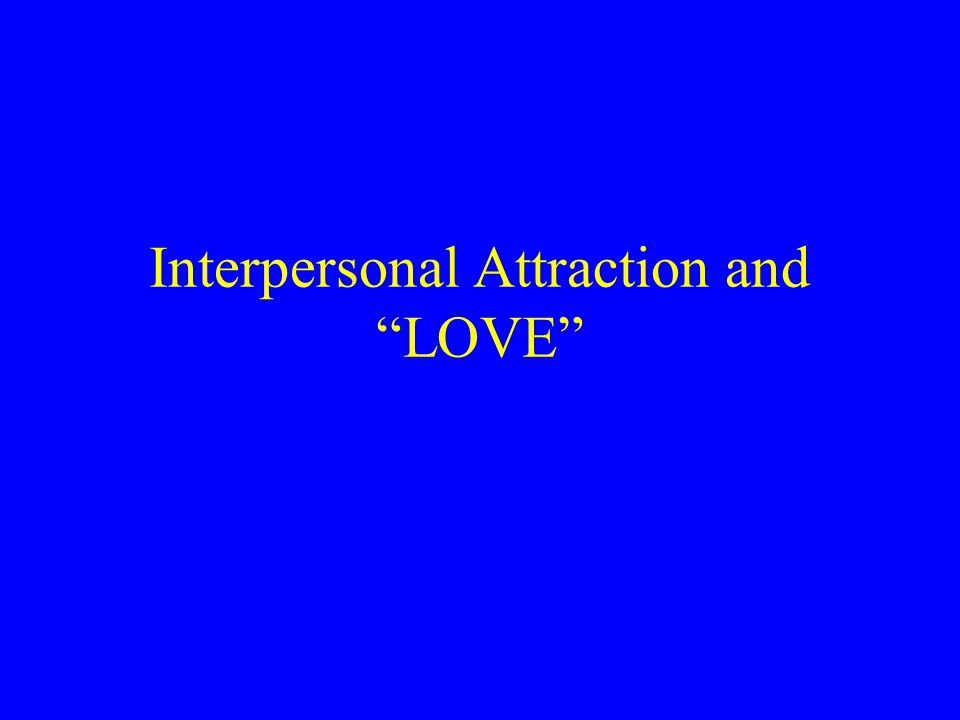 Interpersonal Attraction and LOVE