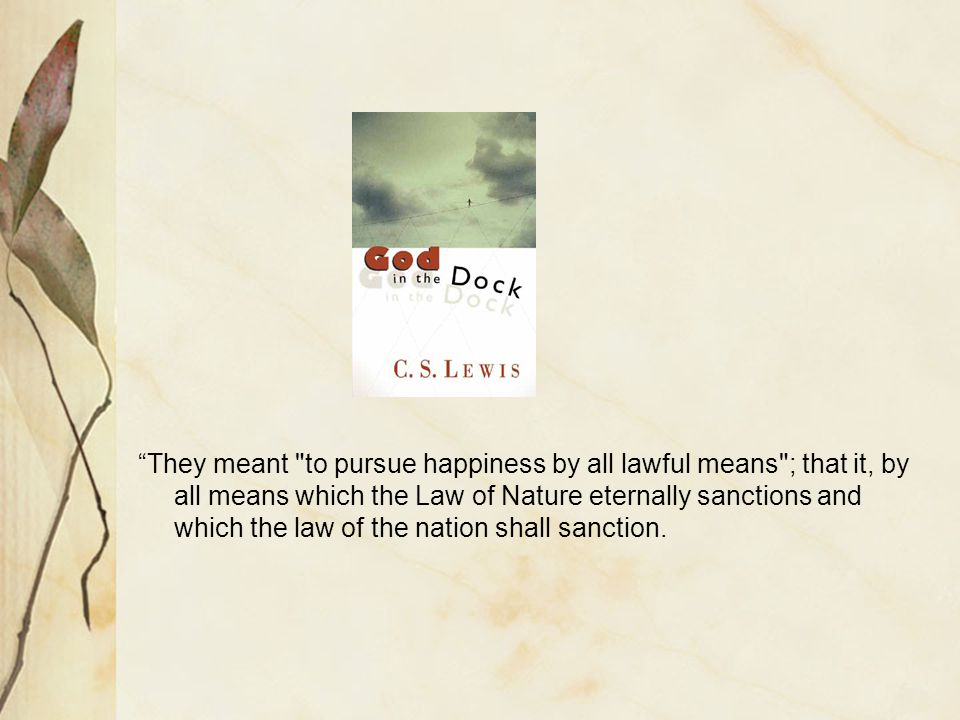 They meant to pursue happiness by all lawful means ; that it, by all means which the Law of Nature eternally sanctions and which the law of the nation shall sanction.