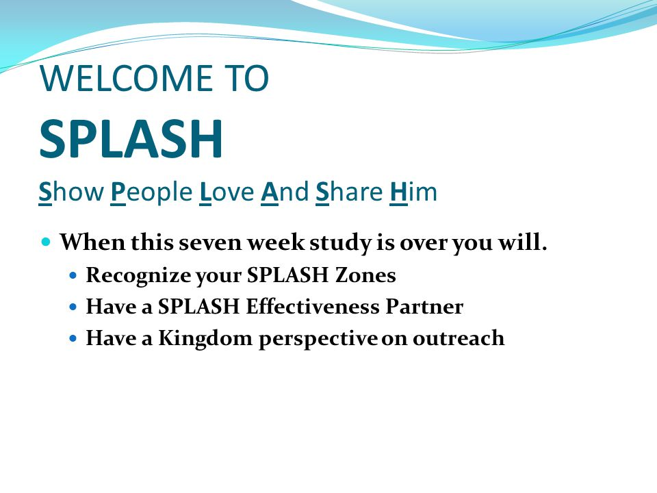 WELCOME TO SPLASH Show People Love And Share Him When this seven week study is over you will.