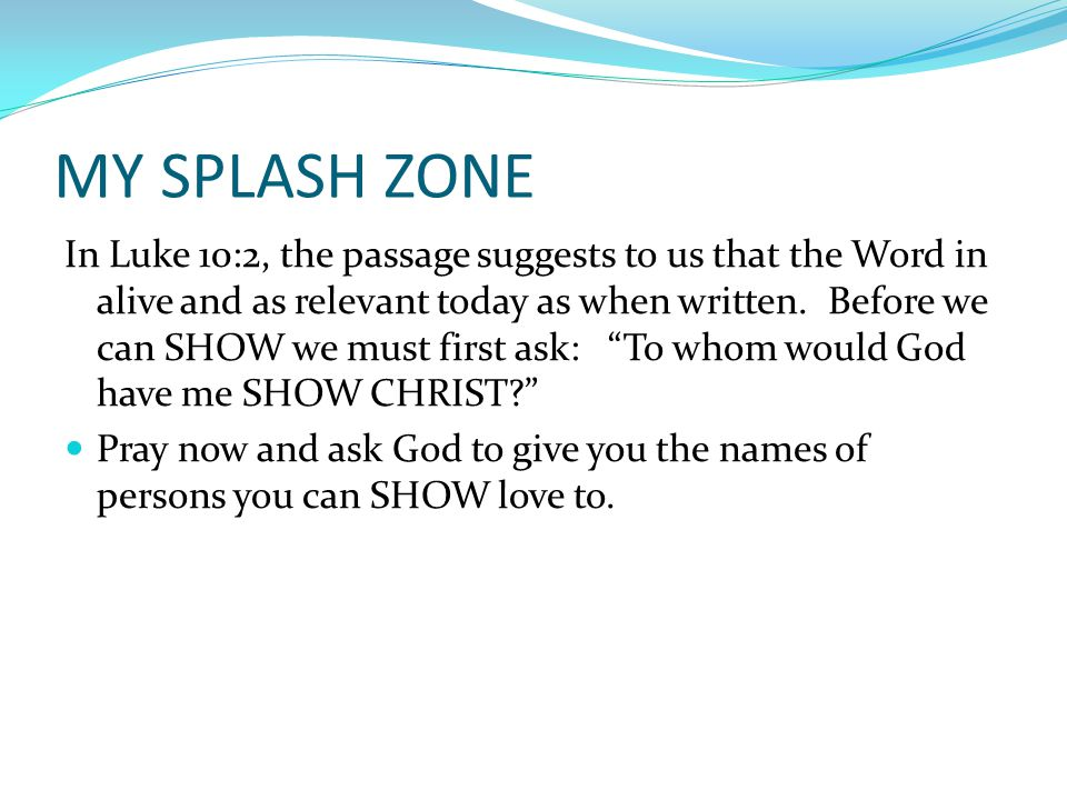 MY SPLASH ZONE In Luke 10:2, the passage suggests to us that the Word in alive and as relevant today as when written.