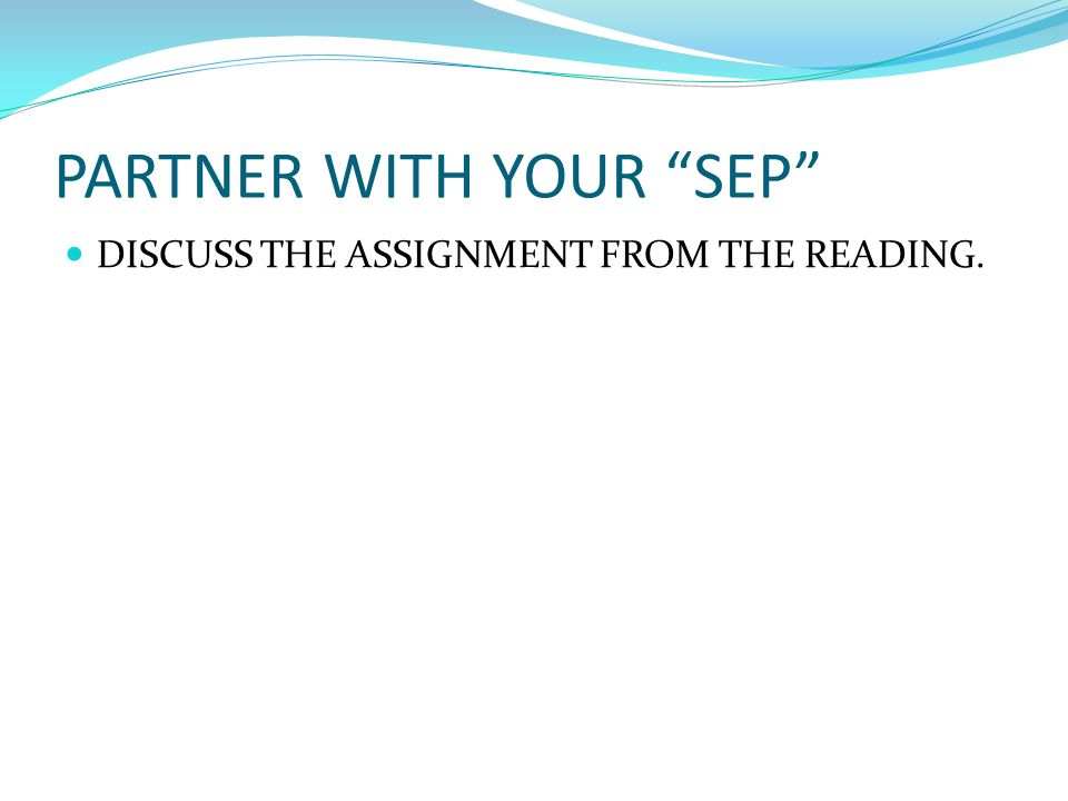 PARTNER WITH YOUR SEP DISCUSS THE ASSIGNMENT FROM THE READING.