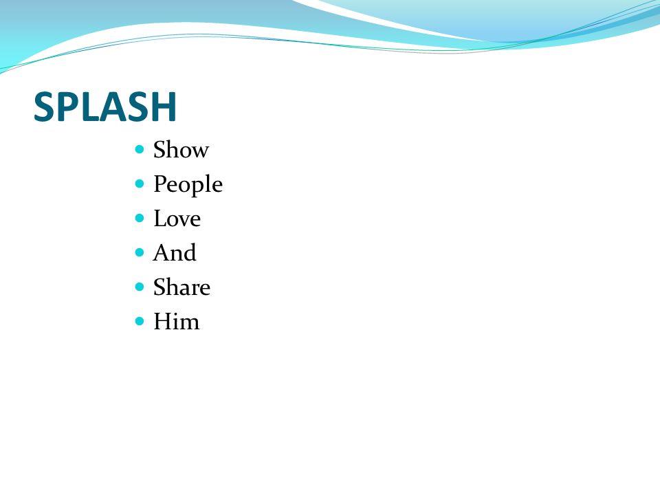 SPLASH Show People Love And Share Him