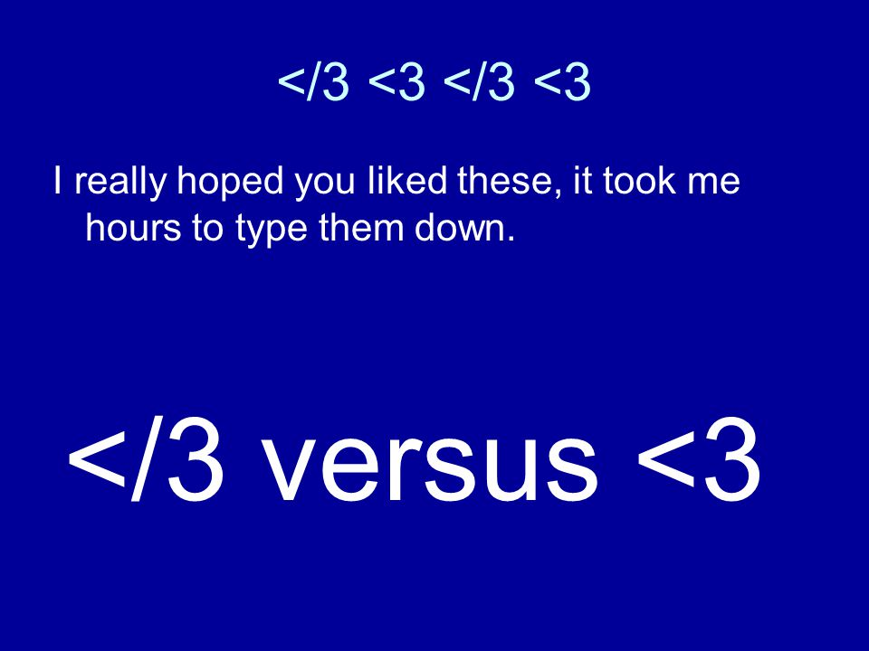 </3 <3 I really hoped you liked these, it took me hours to type them down. </3 versus <3