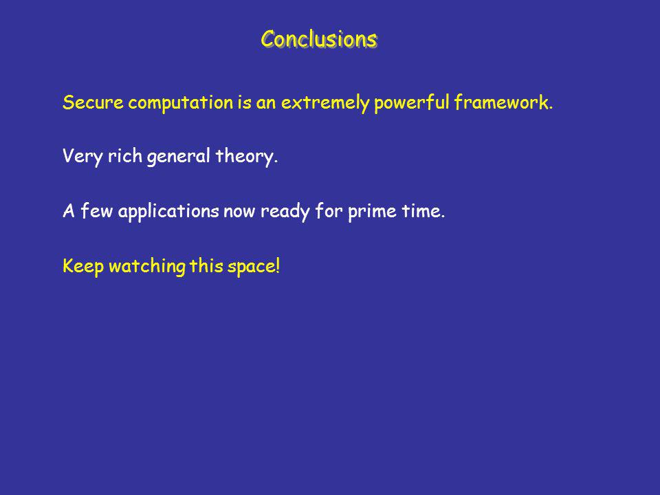 Conclusions Secure computation is an extremely powerful framework.
