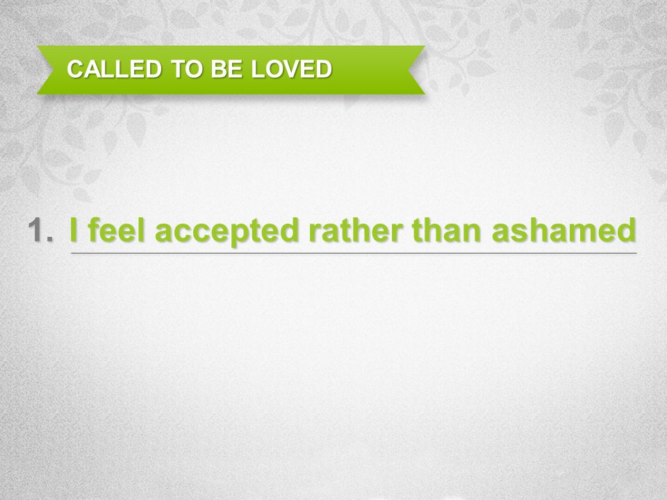 I feel accepted rather than ashamed CALLED TO BE LOVED 1.