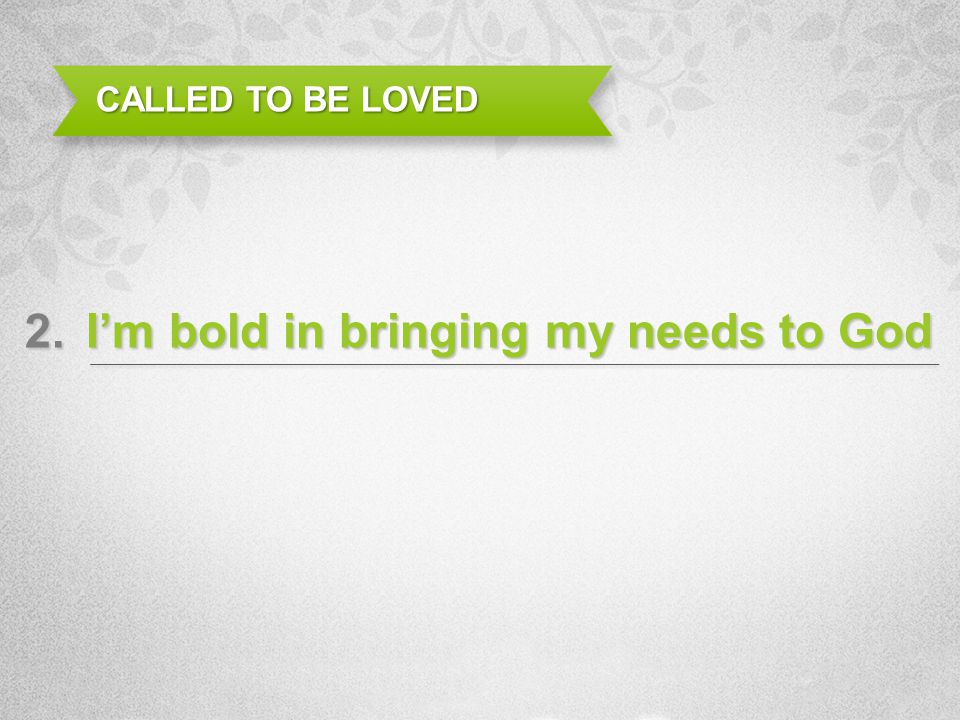 Im bold in bringing my needs to God CALLED TO BE LOVED 2.