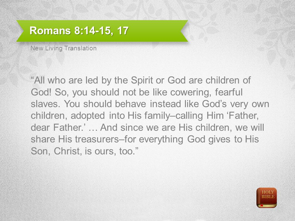 Romans 8:14-15, 17 All who are led by the Spirit or God are children of God.