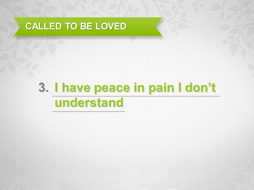 I have peace in pain I dont understand CALLED TO BE LOVED 3.
